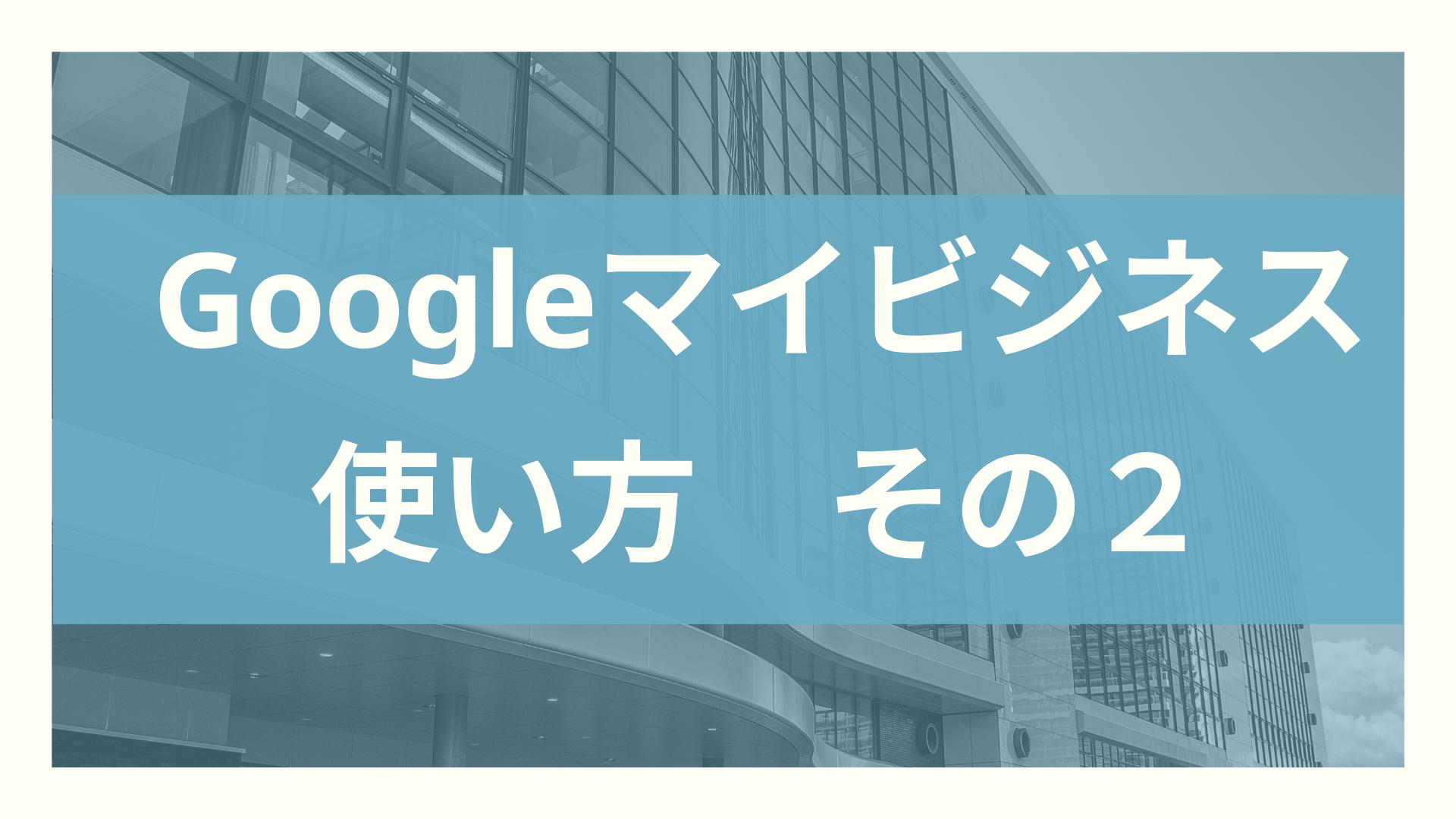 Googleマイビジネスの使い方2